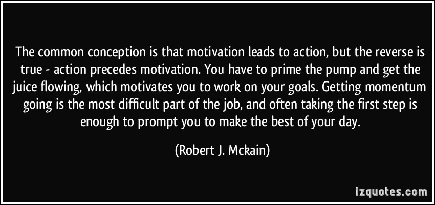 quote-the-common-conception-is-that-motivation-leads-to-action-but-the-reverse-is-true-action-precedes-robert-j-mckain-347672